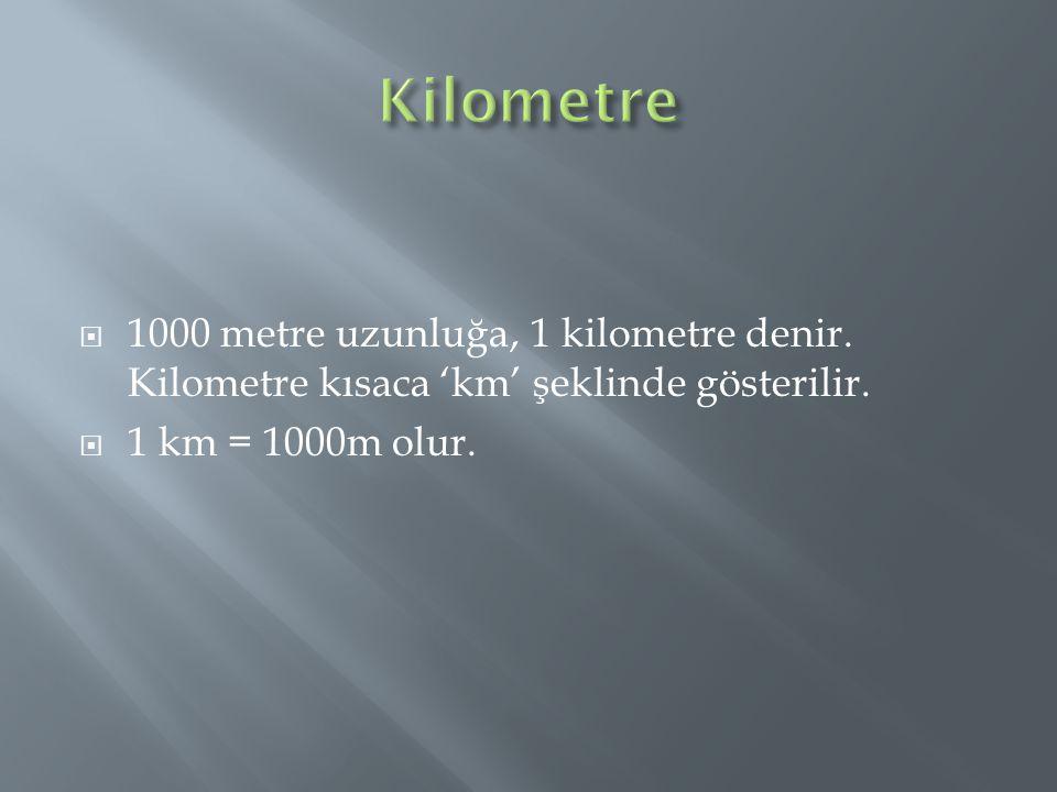 Kilometre 1000 metre uzunluğa, 1 kilometre denir. Kilometre kısaca 'km' şeklinde gösterilir.