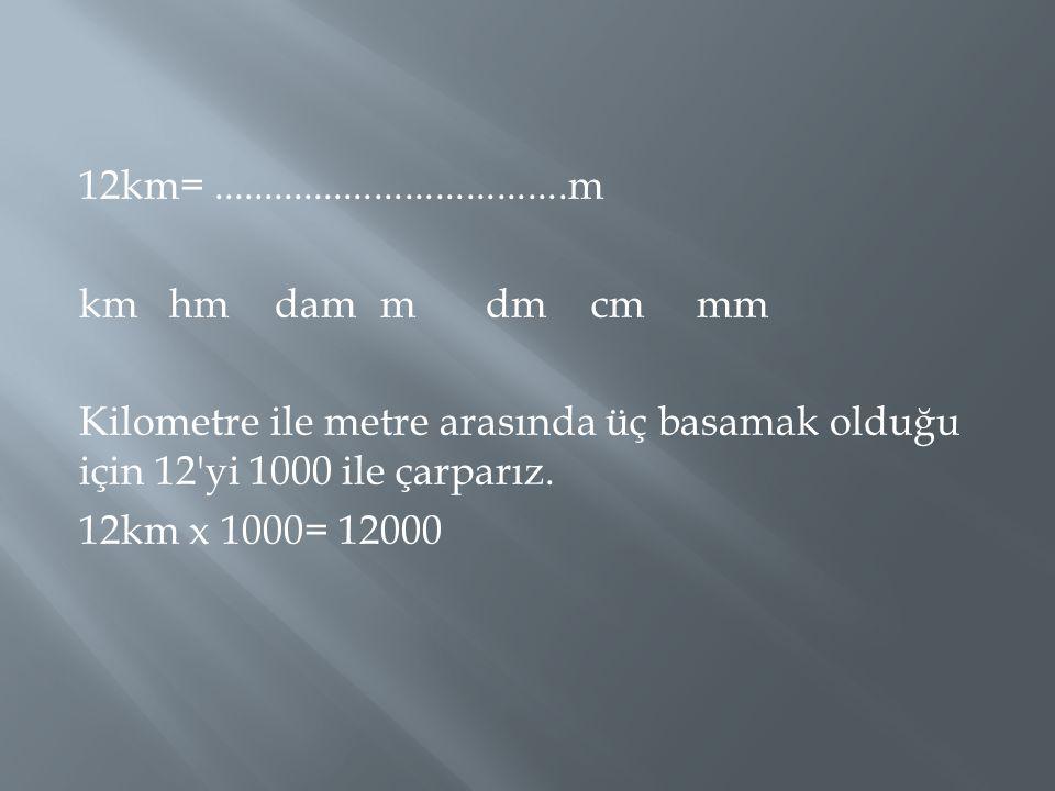 12km= ...................................m km hm dam m dm cm mm. Kilometre ile metre arasında üç basamak olduğu için 12 yi 1000 ile çarparız.