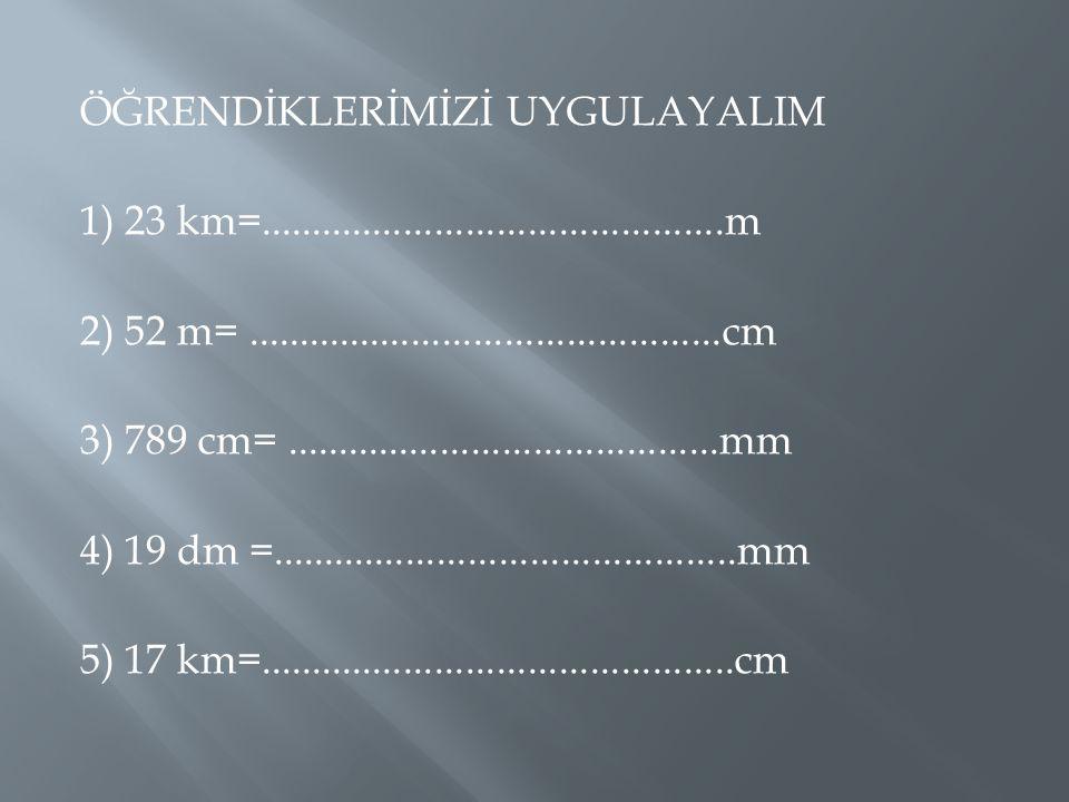 ÖĞRENDİKLERİMİZİ UYGULAYALIM 1) 23 km=. m 2) 52 m=. cm 3) 789 cm=