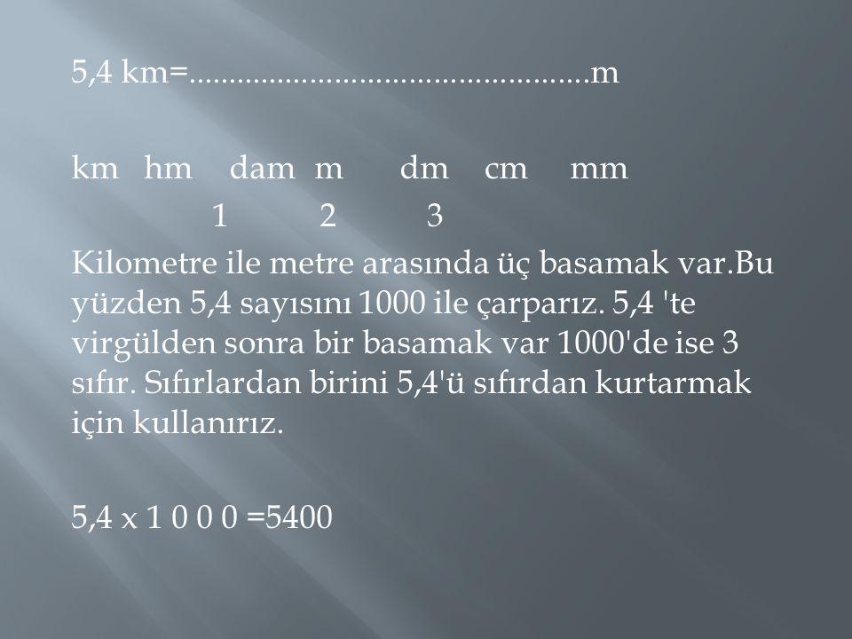 5,4 km=.................................................m km hm dam m dm cm mm 1 2 3 Kilometre ile metre arasında üç basamak var.Bu yüzden 5,4 sayısını 1000 ile çarparız.