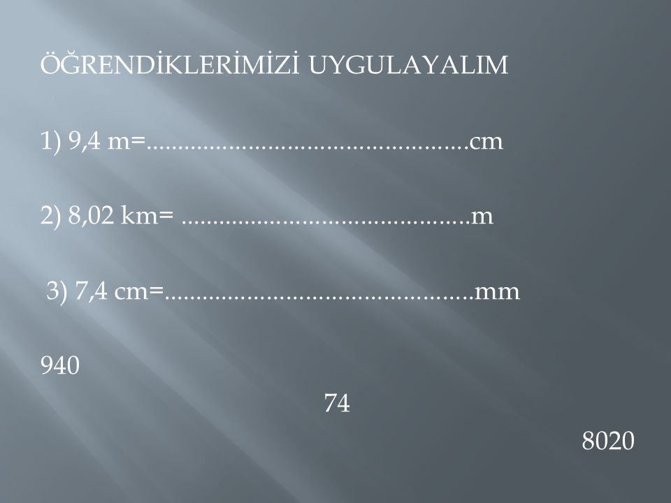 ÖĞRENDİKLERİMİZİ UYGULAYALIM 1) 9,4 m=. cm 2) 8,02 km=. m 3) 7,4 cm=