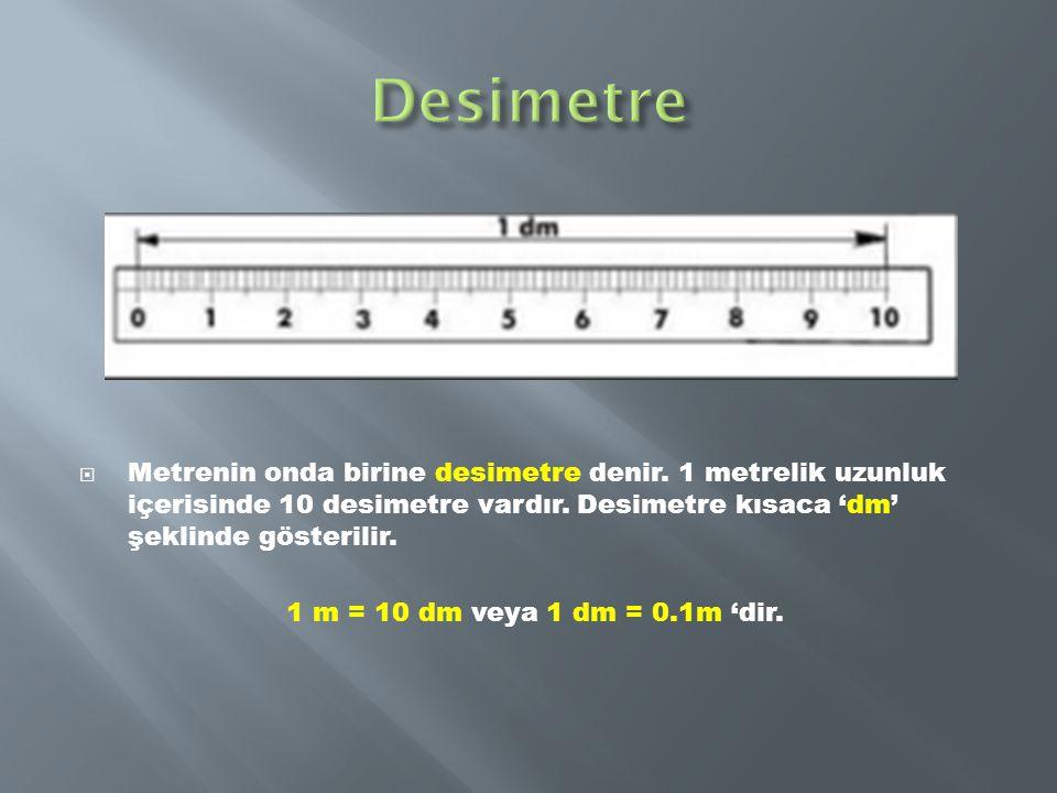 Desimetre Metrenin onda birine desimetre denir. 1 metrelik uzunluk içerisinde 10 desimetre vardır. Desimetre kısaca 'dm' şeklinde gösterilir.
