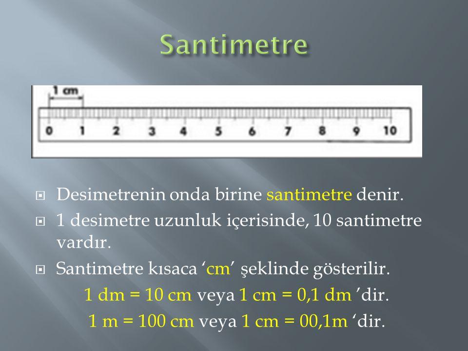 Santimetre Desimetrenin onda birine santimetre denir.