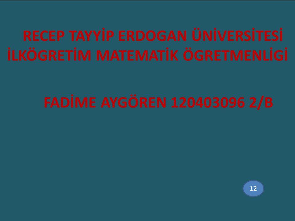 RECEP TAYYİP ERDOGAN ÜNİVERSİTESİ İLKÖGRETİM MATEMATİK ÖGRETMENLİGİ FADİME AYGÖREN 120403096 2/B