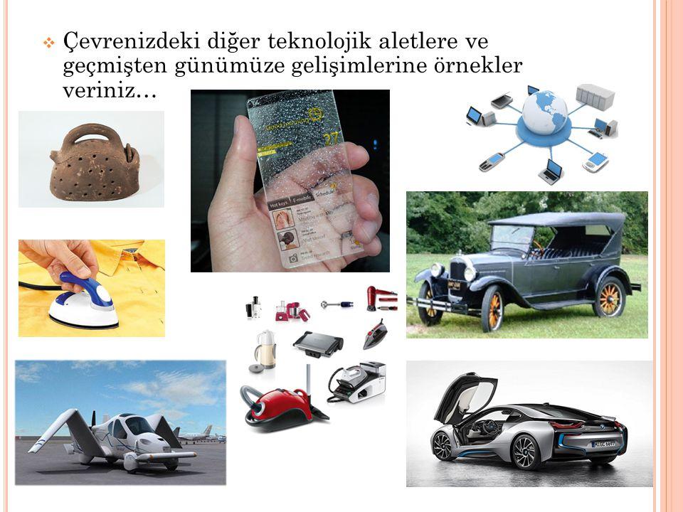 Çevrenizdeki diğer teknolojik aletlere ve geçmişten günümüze gelişimlerine örnekler veriniz…
