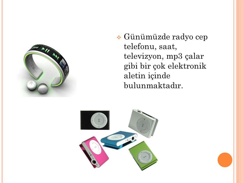 Günümüzde radyo cep telefonu, saat, televizyon, mp3 çalar gibi bir çok elektronik aletin içinde bulunmaktadır.