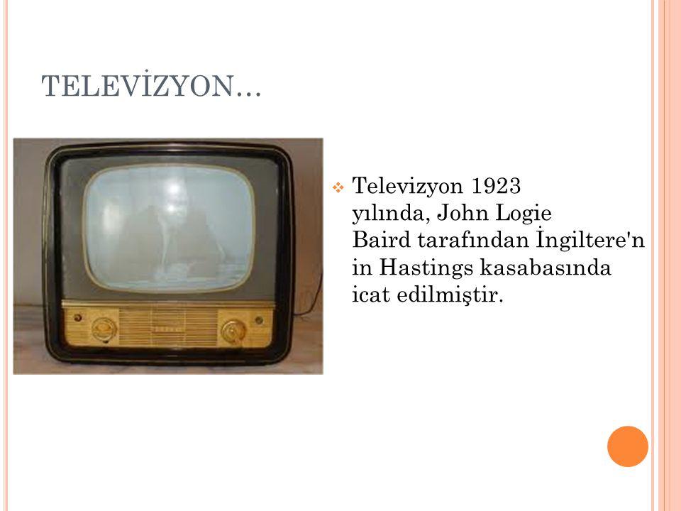 TELEVİZYON… Televizyon 1923 yılında, John Logie Baird tarafından İngiltere n in Hastings kasabasında icat edilmiştir.