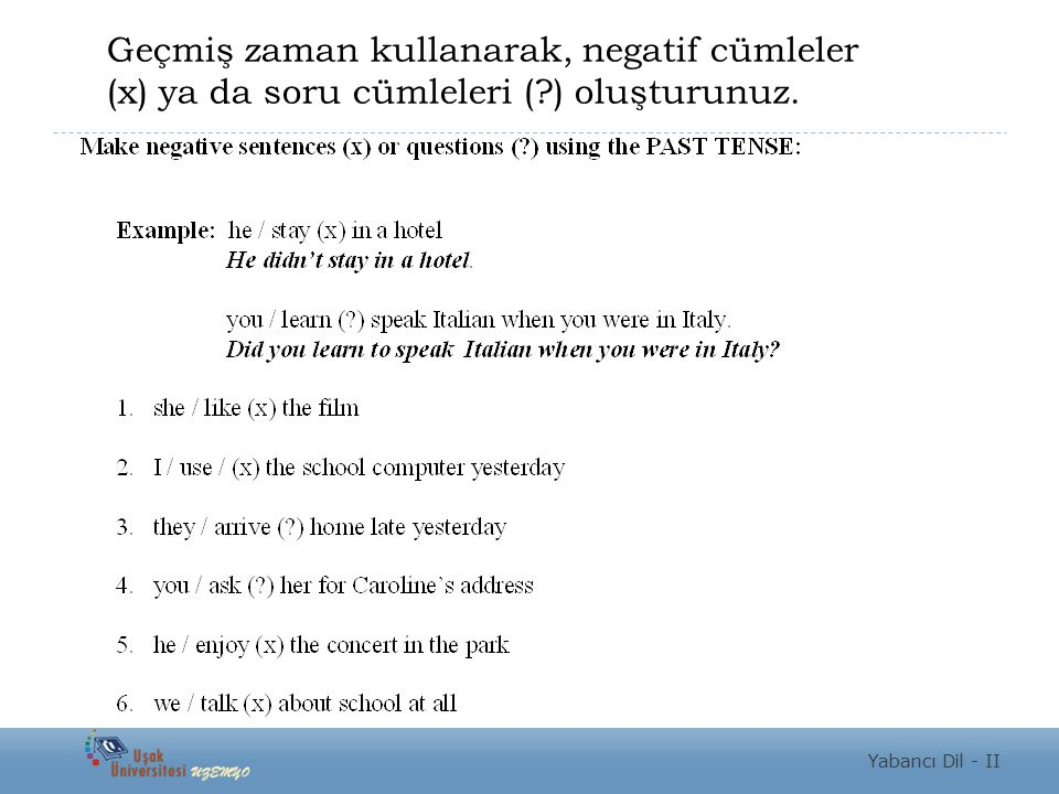Geçmiş zaman kullanarak, negatif cümleler (x) ya da soru cümleleri (