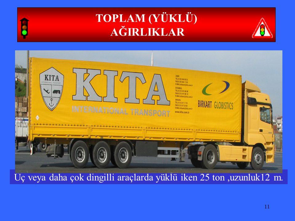 Üç veya daha çok dingilli araçlarda yüklü iken 25 ton ,uzunluk12 m.