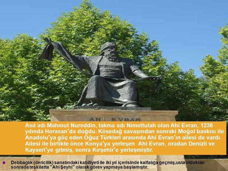 Asıl adı Mahmut Nureddin, takma adı Nimettulah olan Ahi Evran, 1236 yılında Horasan'da doğdu. Kösedağ savaşından sonraki Moğol baskısı ile Anadolu'ya göç eden Oğuz Türkleri arasında Ahi Evran'ın ailesi de vardı. Ailesi ile birlikte önce Konya'ya yerleşen Ahi Evran, oradan Denizli ve Kayseri'ye gitmiş, sonra Kırşehir'e yerleşmiştir.