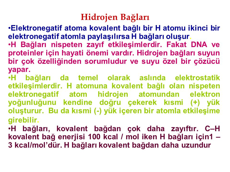 Hidrojen Bağları Elektronegatif atoma kovalent bağlı bir H atomu ikinci bir elektronegatif atomla paylaşılırsa H bağları oluşur.