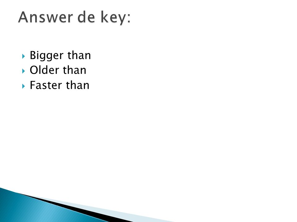 Answer de key: Bigger than Older than Faster than