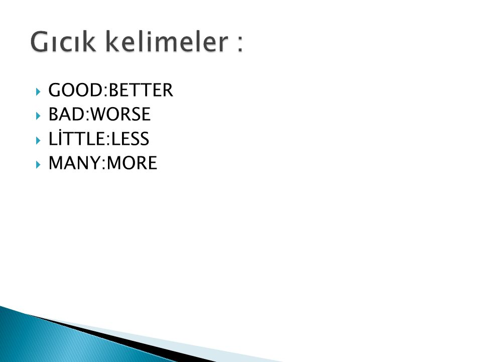 Gıcık kelimeler : GOOD:BETTER BAD:WORSE LİTTLE:LESS MANY:MORE