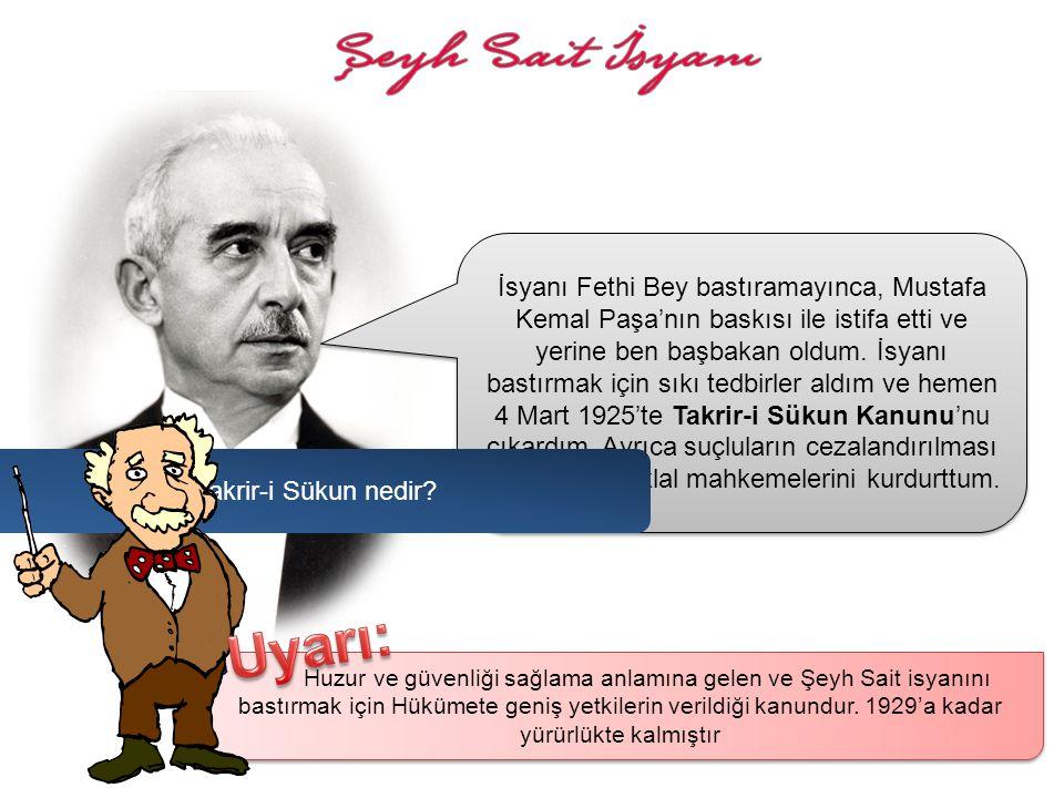 İsyanı Fethi Bey bastıramayınca, Mustafa Kemal Paşa'nın baskısı ile istifa etti ve yerine ben başbakan oldum. İsyanı bastırmak için sıkı tedbirler aldım ve hemen 4 Mart 1925'te Takrir-i Sükun Kanunu'nu çıkardım. Ayrıca suçluların cezalandırılması için tekrar İstiklal mahkemelerini kurdurttum.