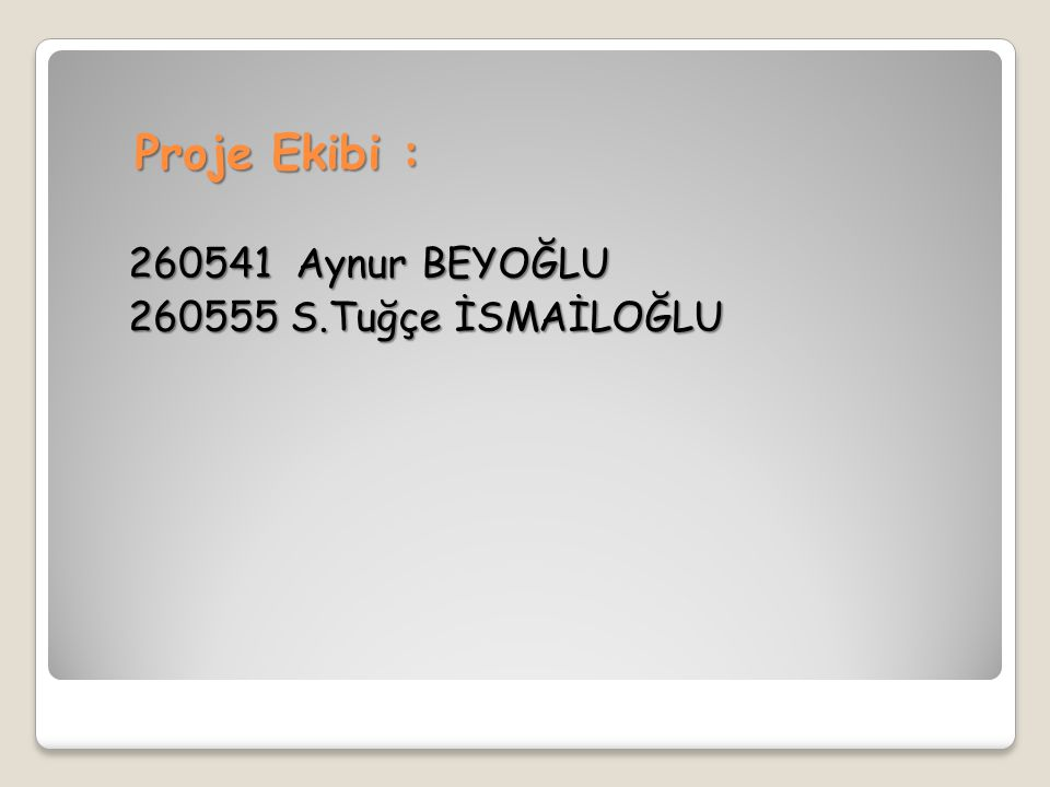 Proje Ekibi : 260541 Aynur BEYOĞLU 260555 S.Tuğçe İSMAİLOĞLU