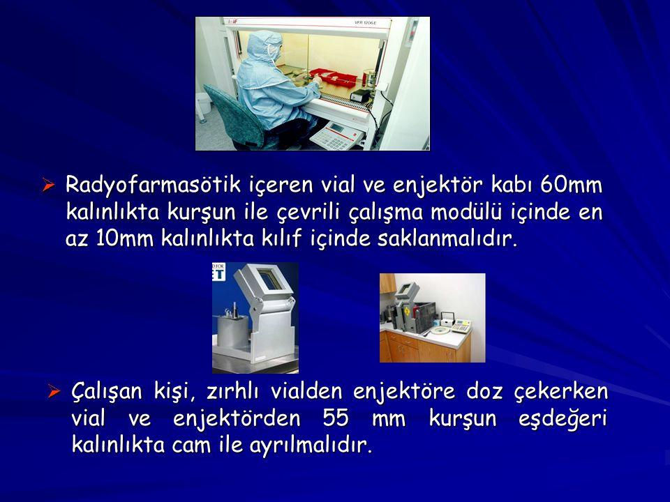 Radyofarmasötik içeren vial ve enjektör kabı 60mm kalınlıkta kurşun ile çevrili çalışma modülü içinde en az 10mm kalınlıkta kılıf içinde saklanmalıdır.