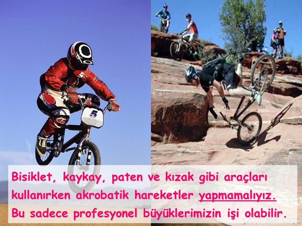 Bisiklet, kaykay, paten ve kızak gibi araçları kullanırken akrobatik hareketler yapmamalıyız.