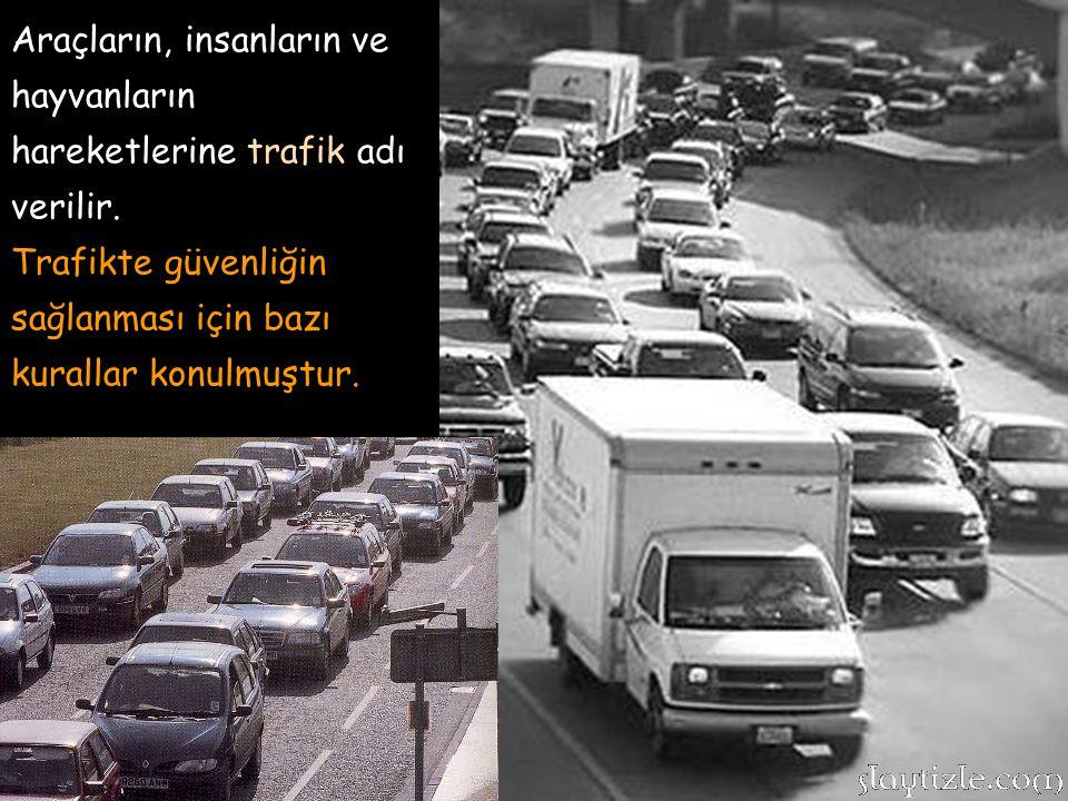 Araçların, insanların ve hayvanların hareketlerine trafik adı verilir.