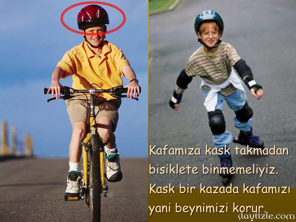 Kafamıza kask takmadan bisiklete binmemeliyiz.