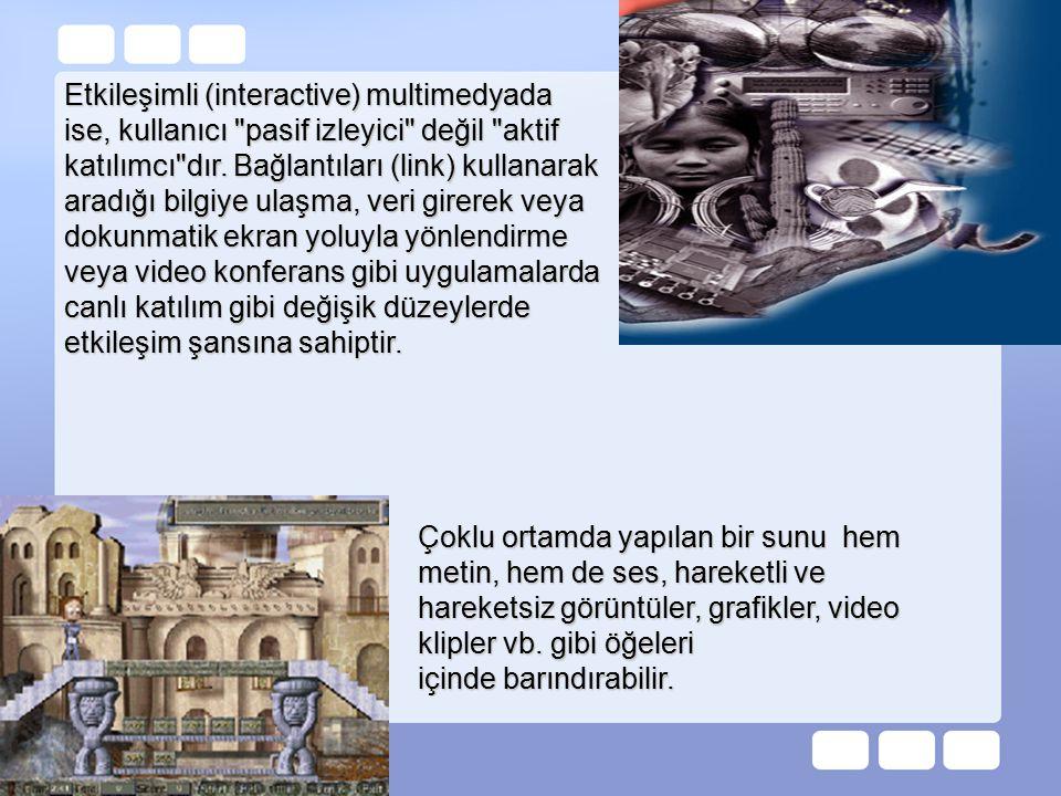 Etkileşimli (interactive) multimedyada ise, kullanıcı pasif izleyici değil aktif katılımcı dır. Bağlantıları (link) kullanarak aradığı bilgiye ulaşma, veri girerek veya dokunmatik ekran yoluyla yönlendirme veya video konferans gibi uygulamalarda canlı katılım gibi değişik düzeylerde etkileşim şansına sahiptir.
