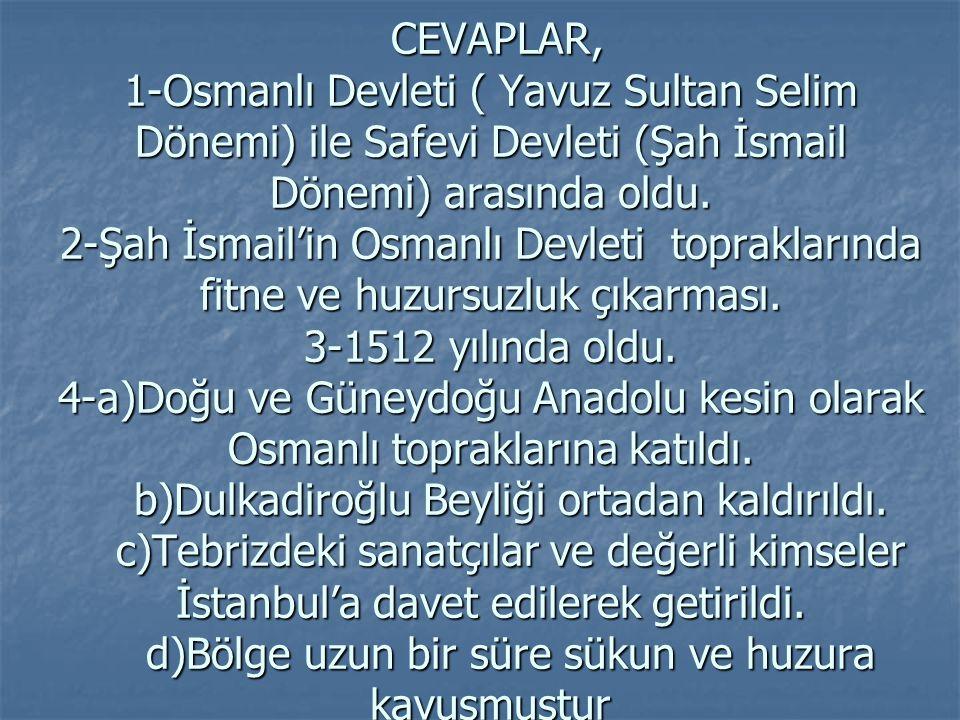 CEVAPLAR, 1-Osmanlı Devleti ( Yavuz Sultan Selim Dönemi) ile Safevi Devleti (Şah İsmail Dönemi) arasında oldu.
