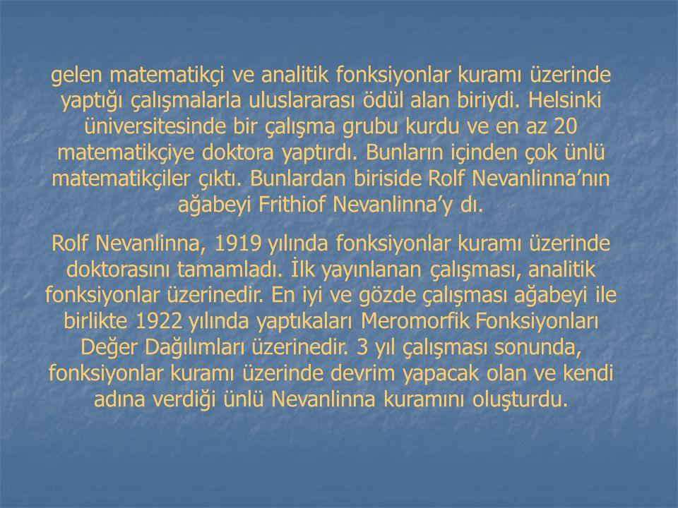 gelen matematikçi ve analitik fonksiyonlar kuramı üzerinde yaptığı çalışmalarla uluslararası ödül alan biriydi. Helsinki üniversitesinde bir çalışma grubu kurdu ve en az 20 matematikçiye doktora yaptırdı. Bunların içinden çok ünlü matematikçiler çıktı. Bunlardan biriside Rolf Nevanlinna'nın ağabeyi Frithiof Nevanlinna'y dı.