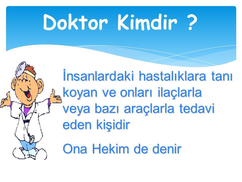 Doktor Kimdir İnsanlardaki hastalıklara tanı koyan ve onları ilaçlarla veya bazı araçlarla tedavi eden kişidir.