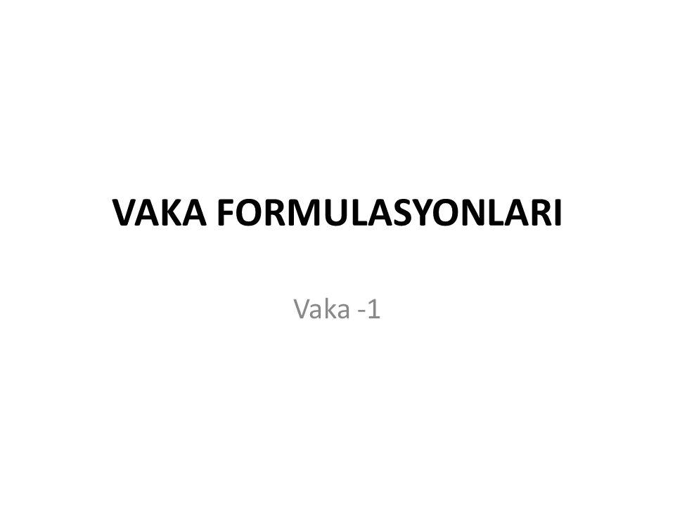 VAKA FORMULASYONLARI Vaka -1
