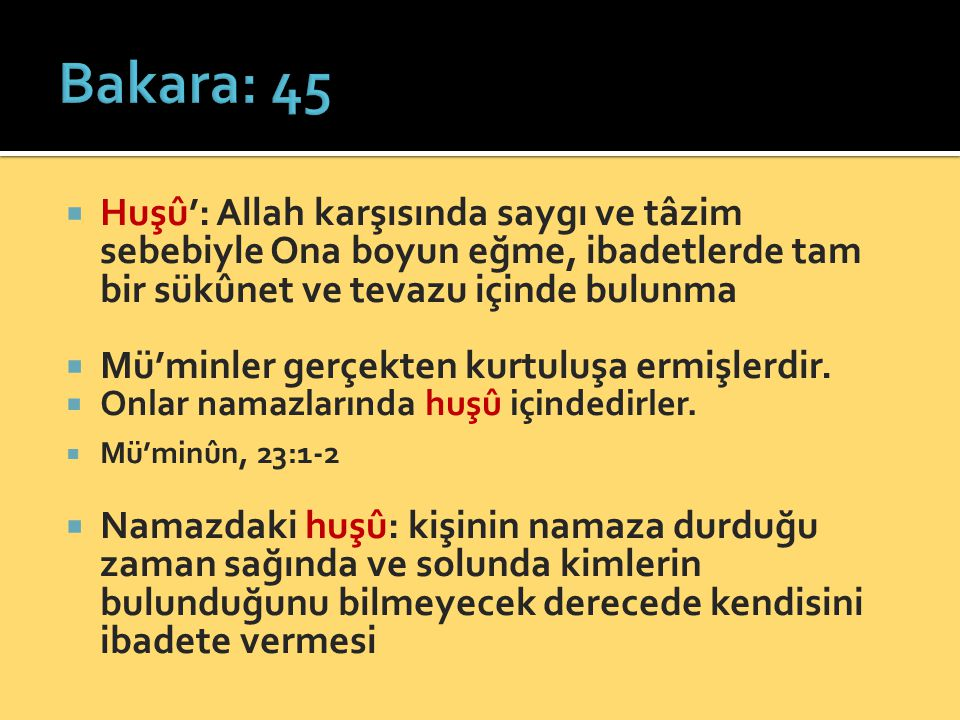 Bakara: 45 Huşû': Allah karşısında saygı ve tâzim sebebiyle Ona boyun eğme, ibadetlerde tam bir sükûnet ve tevazu içinde bulunma.