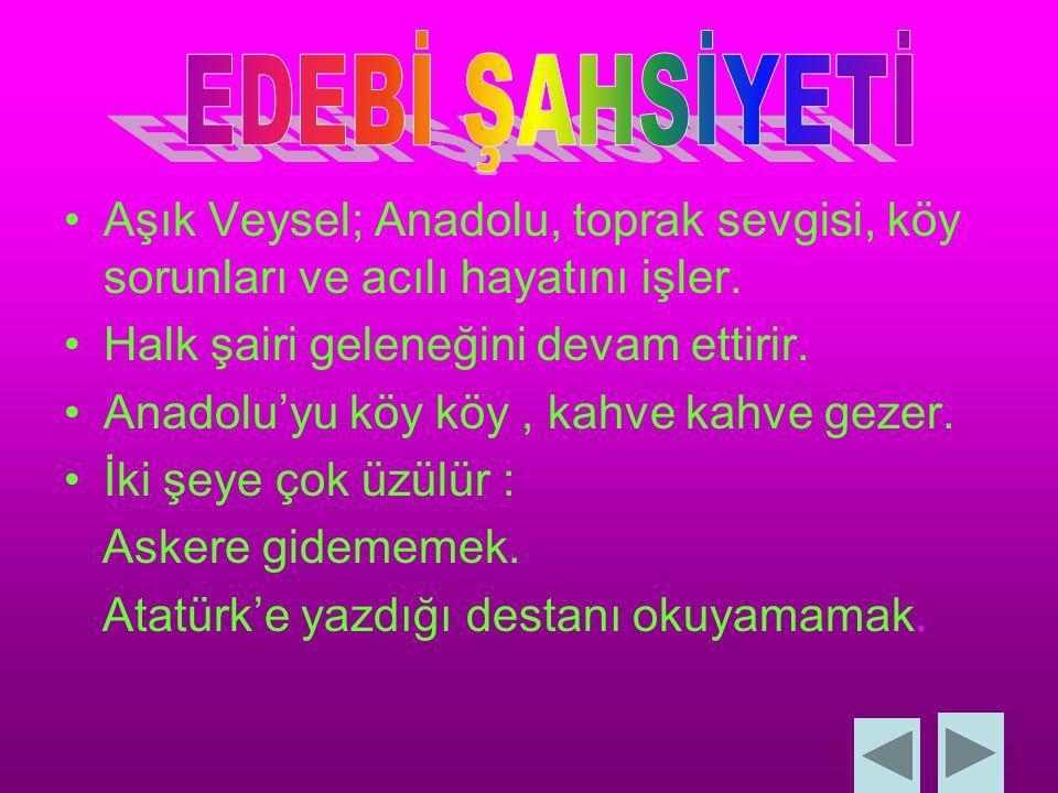 EDEBİ ŞAHSİYETİ Aşık Veysel; Anadolu, toprak sevgisi, köy sorunları ve acılı hayatını işler. Halk şairi geleneğini devam ettirir.