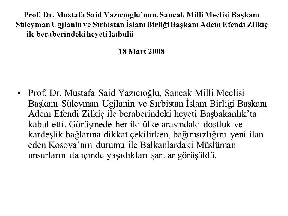 Prof. Dr. Mustafa Said Yazıcıoğlu'nun, Sancak Milli Meclisi Başkanı Süleyman Ugjlanin ve Sırbistan İslam Birliği Başkanı Adem Efendi Zilkiç ile beraberindeki heyeti kabulü 18 Mart 2008