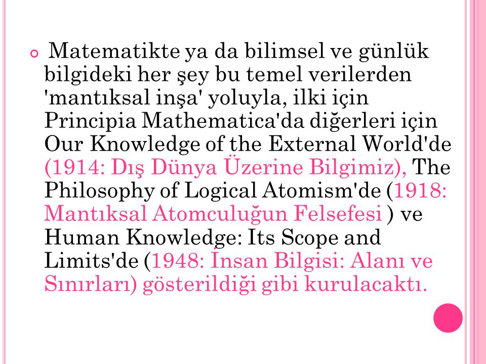 Matematikte ya da bilimsel ve günlük bilgideki her şey bu temel verilerden mantıksal inşa yoluyla, ilki için Principia Mathematica da diğerleri için Our Knowledge of the External World de (1914: Dış Dünya Üzerine Bilgimiz), The Philosophy of Logical Atomism de (1918: Mantıksal Atomculuğun Felsefesi ) ve Human Knowledge: Its Scope and Limits de (1948: İnsan Bilgisi: Alanı ve Sınırları) gösterildiği gibi kurulacaktı.