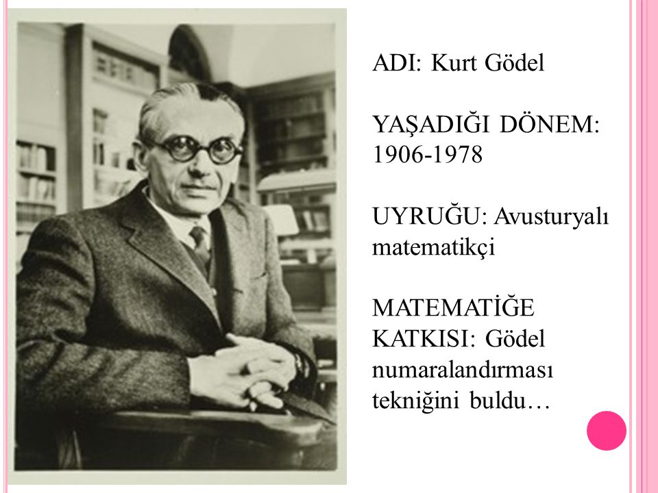 ADI: Kurt Gödel YAŞADIĞI DÖNEM: 1906-1978. UYRUĞU: Avusturyalı matematikçi.