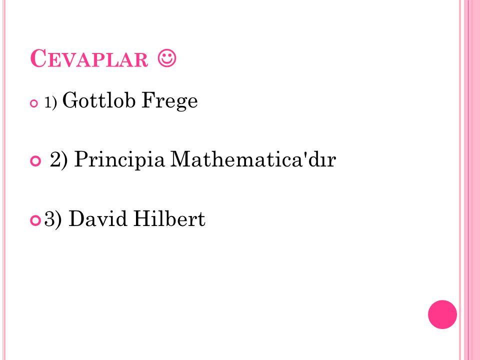 Cevaplar  2) Principia Mathematica dır 3) David Hilbert