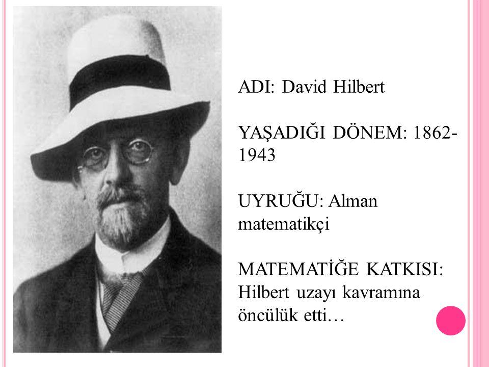 ADI: David Hilbert YAŞADIĞI DÖNEM: 1862-1943. UYRUĞU: Alman matematikçi.