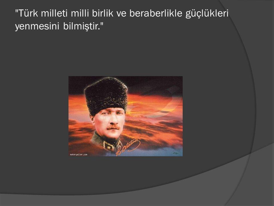 Türk milleti milli birlik ve beraberlikle güçlükleri yenmesini bilmiştir.