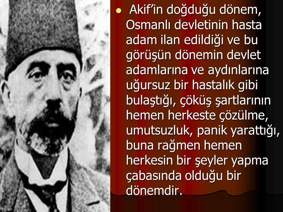 Akif'in doğduğu dönem, Osmanlı devletinin hasta adam ilan edildiği ve bu görüşün dönemin devlet adamlarına ve aydınlarına uğursuz bir hastalık gibi bulaştığı, çöküş şartlarının hemen herkeste çözülme, umutsuzluk, panik yarattığı, buna rağmen hemen herkesin bir şeyler yapma çabasında olduğu bir dönemdir.