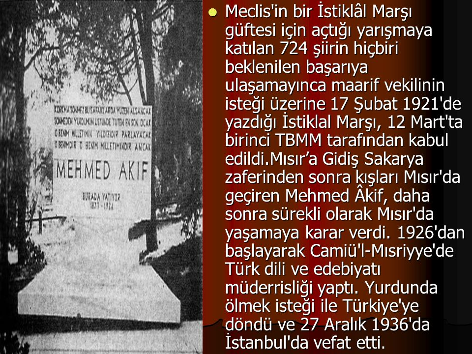 Meclis in bir İstiklâl Marşı güftesi için açtığı yarışmaya katılan 724 şiirin hiçbiri beklenilen başarıya ulaşamayınca maarif vekilinin isteği üzerine 17 Şubat 1921 de yazdığı İstiklal Marşı, 12 Mart ta birinci TBMM tarafından kabul edildi.Mısır'a Gidiş Sakarya zaferinden sonra kışları Mısır da geçiren Mehmed Âkif, daha sonra sürekli olarak Mısır da yaşamaya karar verdi.
