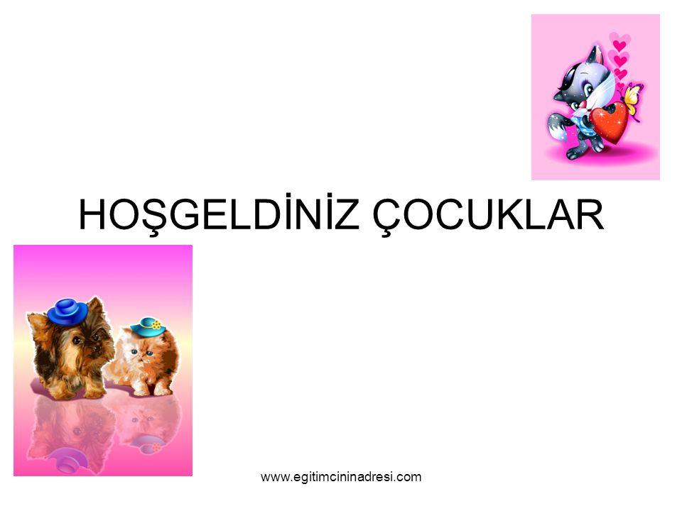 HOŞGELDİNİZ ÇOCUKLAR www.egitimcininadresi.com