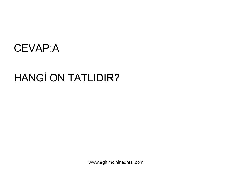CEVAP:A HANGİ ON TATLIDIR www.egitimcininadresi.com