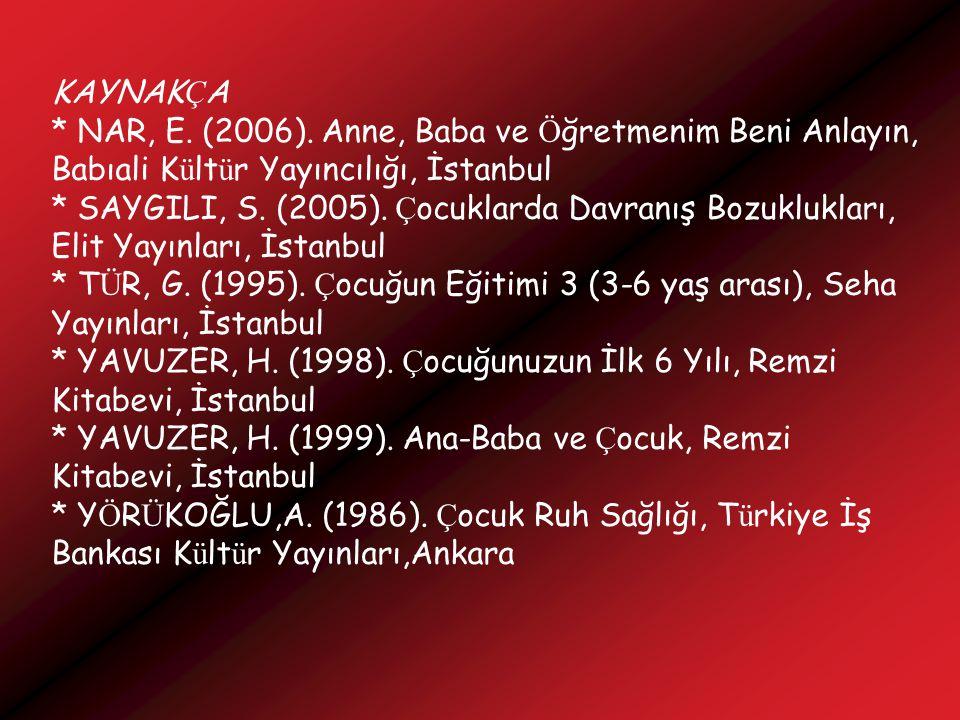 KAYNAKÇA * NAR, E. (2006). Anne, Baba ve Öğretmenim Beni Anlayın, Babıali Kültür Yayıncılığı, İstanbul.