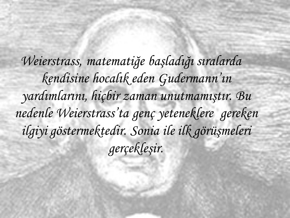 Weierstrass, matematiğe başladığı sıralarda kendisine hocalık eden Gudermann'ın yardımlarını, hiçbir zaman unutmamıştır.