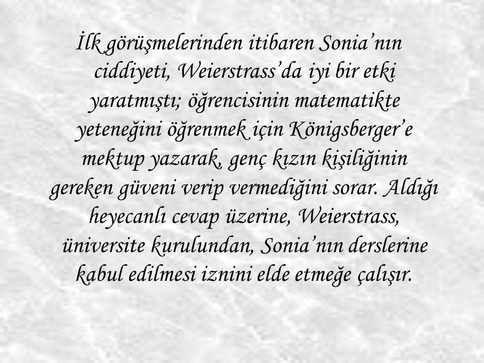 İlk görüşmelerinden itibaren Sonia'nın ciddiyeti, Weierstrass'da iyi bir etki yaratmıştı; öğrencisinin matematikte yeteneğini öğrenmek için Königsberger'e mektup yazarak, genç kızın kişiliğinin gereken güveni verip vermediğini sorar.