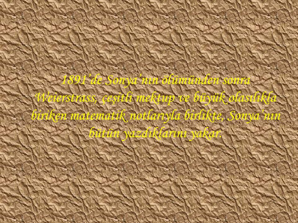 1891'de Sonya'nın ölümünden sonra Weierstrass, çeşitli mektup ve büyük olasılıkla biriken matematik notlarıyla birlikte, Sonya'nın bütün yazdıklarını yakar.