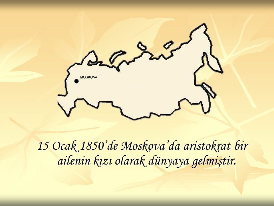 15 Ocak 1850'de Moskova'da aristokrat bir ailenin kızı olarak dünyaya gelmiştir.