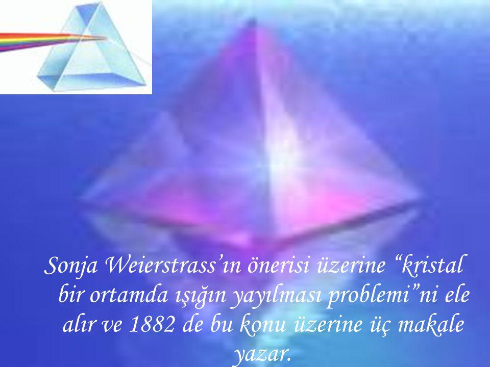Sonja Weierstrass'ın önerisi üzerine kristal bir ortamda ışığın yayılması problemi ni ele alır ve 1882 de bu konu üzerine üç makale yazar.