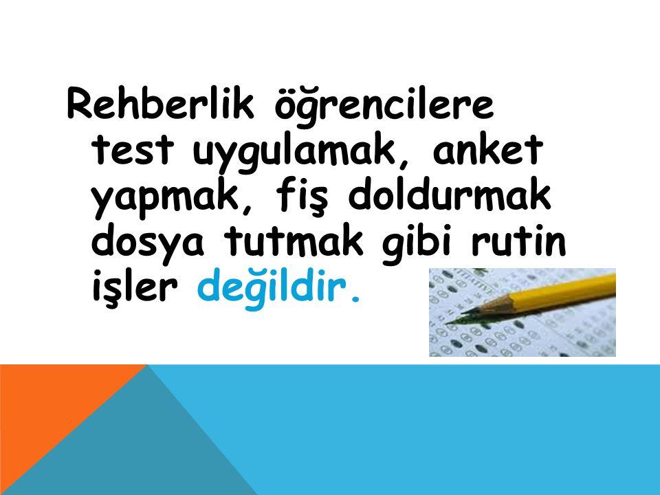 Rehberlik öğrencilere test uygulamak, anket yapmak, fiş doldurmak dosya tutmak gibi rutin işler değildir.