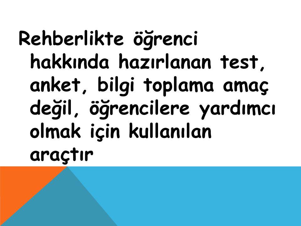 Rehberlikte öğrenci hakkında hazırlanan test, anket, bilgi toplama amaç değil, öğrencilere yardımcı olmak için kullanılan araçtır
