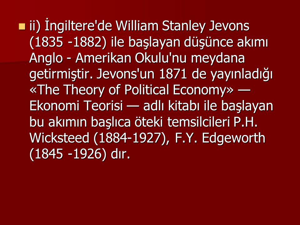ii) İngiltere de William Stanley Jevons (1835 -1882) ile başlayan düşünce akımı Anglo - Amerikan Okulu nu meydana getirmiştir.