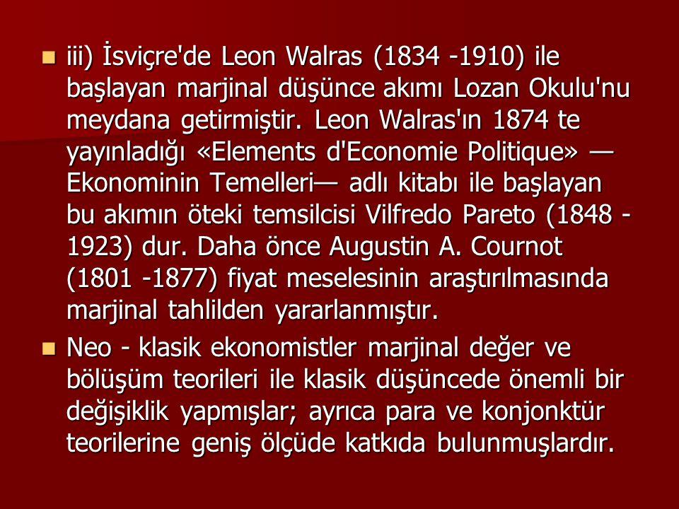 iii) İsviçre de Leon Walras (1834 -1910) ile başlayan marjinal düşünce akımı Lozan Okulu nu meydana getirmiştir. Leon Walras ın 1874 te yayınladığı «Elements d Economie Politique» —Ekonominin Temelleri— adlı kitabı ile başlayan bu akımın öteki temsilcisi Vilfredo Pareto (1848 -1923) dur. Daha önce Augustin A. Cournot (1801 -1877) fiyat meselesinin araştırılmasında marjinal tahlilden yararlanmıştır.